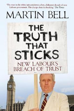The Truth That Sticks : New Labour's Breach of Trust - Martin Bell