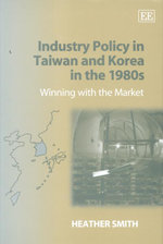 Industry Policy in Taiwan and Korea in the 1980s : Winning with the Market - Heather Smith