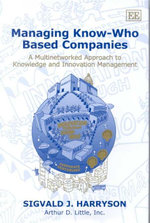 Managing Know-Who Based Companies : A Multinetworked Approach to Knowledge and Innovation Management : Theory, Methods and Research - Sigvald Harryson