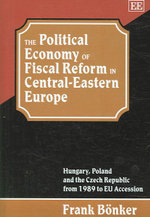 The Political Economy of Fiscal Reform in Eastern Europe : A Comparative Analysis of Hungary, Poland and the Czech Republic - Frank Bonker