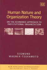 Human Nature and Organization Theory : On the Economic Approach to Institutional Organization - Sigmund Wagner-Tsukamoto