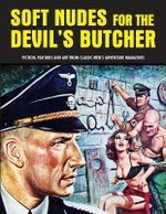 Soft Nudes for the Devil's Butcher: Volume 1 : Fiction, Features and Art from Classic Men's Adventure Magazines