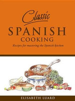 Classic Spanish Cooking : Recipes for Mastering the Spanish Kitchen - Elisabeth Luard