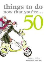 Things to Do Now That You're 50 : Things to Do Now That You're - Robert Allen
