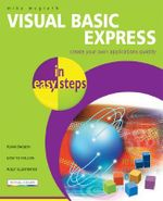 Visual Basic Express in Easy Steps : Create Your Own Applications Quickly - Mike McGrath
