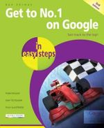 Get to No 1 on Google in Easy Steps : Fast Track to the Top : In Easy Steps - Ben Norman