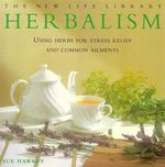 Herbalism : Using Herbs for Stress Relief and Common Ailments - Sue Hawkey