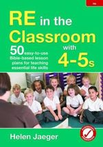 RE in the Classroom with 4-5s : 50 Easy-to-Use Bible-Based Lesson Plans for Teaching Essential Life Skills - Helen Jaeger
