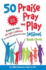 50 Praise, Pray and Play Sessions : Easy-to-Run All-Age Outlines for Use Throughout the Week - Rona Orme