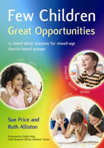 Few Children Great Opportunities : 12 Stand-alone Sessions for Mixed-age Church-based Groups - Sue Price
