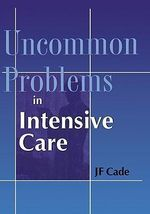 Uncommon Problems in Intensive Care : The Science That Is Rewriting the Boundaries Betwe... - Jack Cade