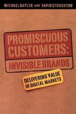 The Promiscuous Customers : Invisible Brands Delivering Value to Digital Markets - Michael Bayler