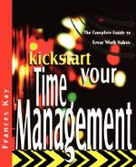 Kickstart Your Time Management : The Complete Guide to Great Work Habits - Frances Kay