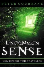 Uncommon Sense : Out of the Box Thinking for an in the Box World - Peter Cochrane