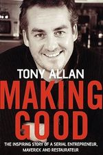 Making Good : The Inspiring Story of Serial Entrepreneur, Maverick and Restaurateur - Tony Allan