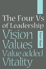 The Four Vs of Leadership : Vision, Values, Value-added and Vitality - Peter J.A. Shaw