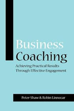 Business Coaching : Achieving Practical Results Through Effective Engagement - Peter J.A. Shaw
