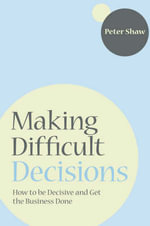 Making Difficult Decisions : How to be Decisive and Get the Business Done - Peter J.A. Shaw