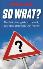 So What? : The Definitive Guide to the Only Business Questions That Matter - Kevin Duncan