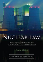 Nuclear Law : The Law Applying to Nuclear Installations and Radioactive Substances in Its Historic Context - Stephen Tromans
