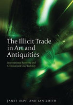 The Illicit Trade in Art and Antiquities : International Recovery and Criminal and Civil Liability - Janet Ulph
