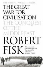 The Great War for Civilisation : The Conquest of the Middle East - Robert Fisk