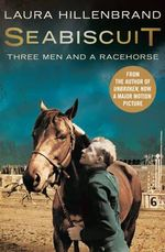 Seabiscuit : The True Story of Three Men and a Racehorse - Laura Hillenbrand