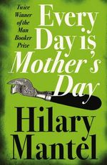 Every Day Is Mother's Day - Hilary Mantel