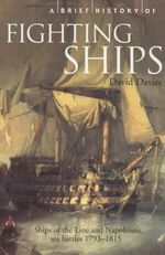 A Brief History of Fighting Ships : Ships of the Line and Napoleonic Sea Battles 1793 - 1815 - David T. Davies