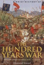 A Brief History of the Hundred Years War : The English in France, 1337-1453 - Desmond Seward
