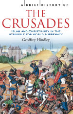 A Brief History of The Crusades : Islam and Christianity in the Struggle for World Supremacy - Geoffrey Hindley