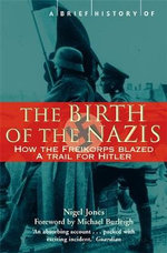 Brief History Of The Birth Of The Nazis :  How the Freikorps Blazed a Trail for Hitler - Nigel Jones