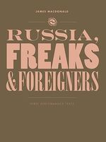 Russia, Freaks and Foreigners : Three Performance Texts - James MacDonald