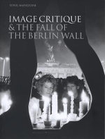 Image Critique and the Fall of the Berlin Wall - Sunil Manghani
