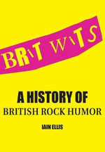 Brit Wits : A History of British Rock Humor - Iain Ellis