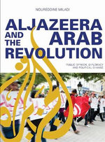 Al Jazeera and the Arab Revolution : Public Opinion, Diplomacy and Political Change - Noureddine Miladi