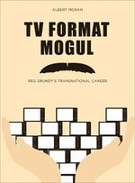 TV Format Mogul : Reg Grundy's Transnational Career - Albert Moran