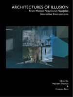Architectures of Illusion : From Motion Pictures to Navigable Interactive Environments - Maureen Thomas