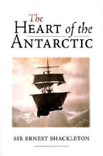 The Heart of the Antarctic : The Story of the British Antarctic Survey, 1907-09 - Sir Ernest Henry Shackleton