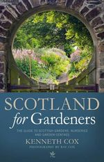 Scotland for Gardeners : The Guide to Scottish Gardens, Nurseries and Garden Centres - Kenneth Cox