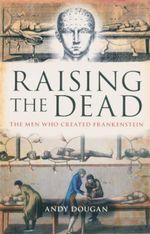 Raising the Dead : The Men Who Created Frankenstein - Andy Dougan