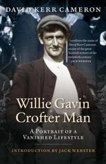 Willie Gavin, Crofter Man : A Portrait of a Vanished Lifestyle - David Kerr Cameron