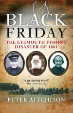 Black Friday : The Eyemouth Fishing Disaster of 1881 - Peter Aitchison