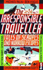 The Irresponsible Traveller : Tales of Scrapes and Narrow Escapes - Ben Fogle