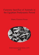 Funerary Sacrifice of Animals in the Egyptian Predynastic Period : BAR International - Diane Victoria Flores