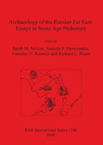 Archaeology of the Russian Far East : Essays in Stone Age Prehistory - Sarah Milledge Nelson
