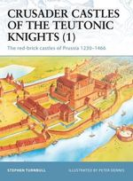 Crusader Castles of the Teutonic Knights (1) AD 1230-1466 : The Red Brick Castles of Prussia 1230-1466 - S.R. Turnbull