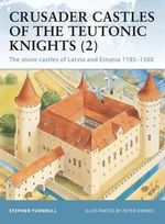 Crusader Castles of the Teutonic Knights (2) : Baltic Stone Castles 1184-1560 - Stephen Turnbull