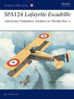 Spa. 124 Lafayette Escadrille : American Volunteer Airmen in World War I - Jon Guttman