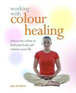 Working with Colour Healing : How to Use Colour to Heal Your Body and Enhance Your Life - Jane Struthers